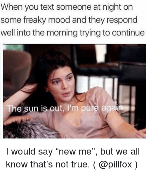 """Mood, True, and Text: When you text someone at night on  some freaky mood and they respond  well into the morning trying to continue  The sun is out, I'm pure agaia I would say """"new me"""", but we all know that's not true. ( @pillfox )"""