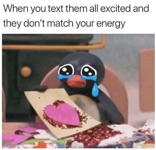 Energy, Match, and Text: When you text them all excited and  they don't match your energy