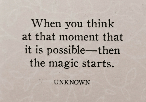 Magic, Unknown, and Think: When you think  at that moment that  it is possible- then  the magic starts.  UNKNOWN