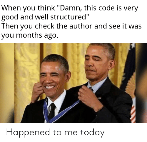 """Good, Today, and Code: When you think """"Damn, this code is very  good and well structured""""  Then you check the author and see it was  you months ago. Happened to me today"""