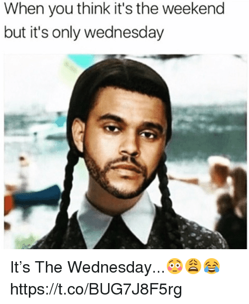 Its Only Wednesday: When you think it's the weekend  but it's only wednesday It's The Wednesday...😳😩😂 https://t.co/BUG7J8F5rg