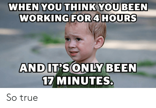 Its Only: WHEN YOU THINK YOU BEEN  WORKING FOR4 HOURS  AND IT'S ONLY BEEN  17 MINUTES So true