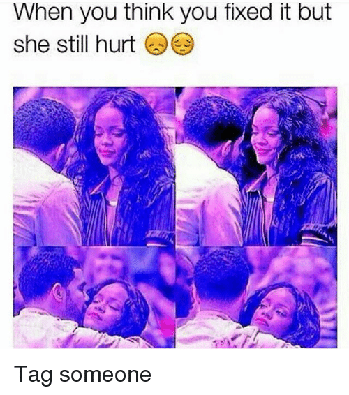Memes, Tag Someone, and 🤖: When you think you fixed it but  she still hurt Tag someone