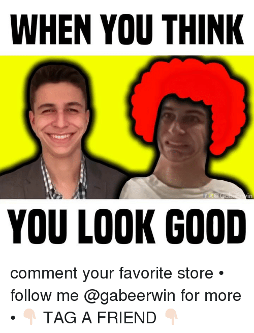 Memes, Good, and 🤖: WHEN YOU THINK  YOU LOOK GOOD comment your favorite store • follow me @gabeerwin for more • 👇🏻 TAG A FRIEND 👇🏻