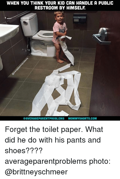 Pantsings: WHEN YOU THINK YOUR KID CAN HANDLE A PUBLIC  RESTROOM BY HIMSELF  OAVERAGEPARENTPROBLEMS MOMMYSHORTS.COM Forget the toilet paper. What did he do with his pants and shoes???? averageparentproblems photo: @brittneyschmeer