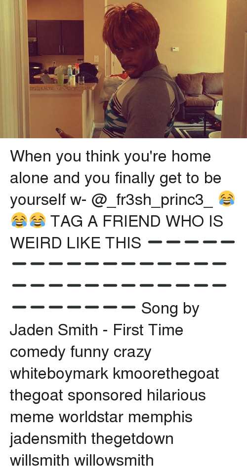 hilarious meme: When you think you're home alone and you finally get to be yourself w- @_fr3sh_princ3_ 😂😂😂 TAG A FRIEND WHO IS WEIRD LIKE THIS ➖➖➖➖➖➖➖➖➖➖➖➖➖➖➖➖➖➖➖➖➖➖➖➖➖➖➖➖➖➖➖➖➖➖➖➖ Song by Jaden Smith - First Time comedy funny crazy whiteboymark kmoorethegoat thegoat sponsored hilarious meme worldstar memphis jadensmith thegetdown willsmith willowsmith