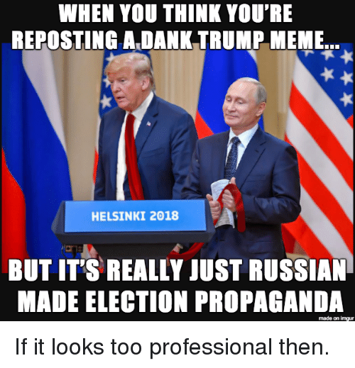 Dank, Meme, and Imgur: WHEN YOU THINK YOU'RE  REPOSTING A DANK TRUMP MEME  HELSINKI 2018  BUT IT'S REALLY JUST RUSSIAN  MADE ELECTION PROPAGANDA  made on imgur If it looks too professional then.