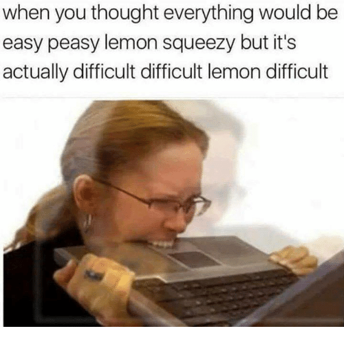 Humans of Tumblr, Thought, and Lemon: when you thought everything would be  easy peasy lemon squeezy but it's  actually difficult difficult lemon difficult
