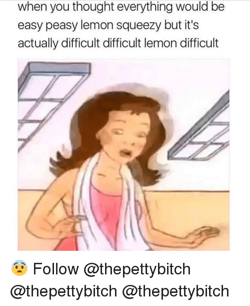 Memes, Thought, and 🤖: when you thought everything would be  easy peasy lemon squeezy but it's  actually difficult difficult lemon difficult 😨 Follow @thepettybitch @thepettybitch @thepettybitch