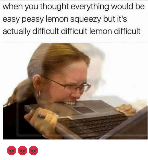 Funny, Thought, and Lemon: when you thought everything would be  easy peasy lemon squeezy but it's  actually difficult difficult lemon difficult 😡😡😡