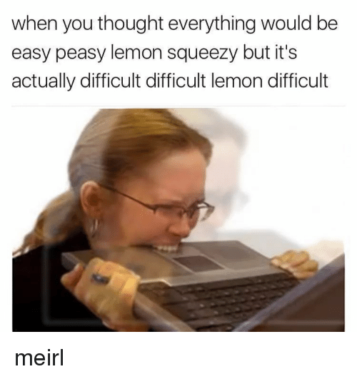 Thought, MeIRL, and Lemon: when you thought everything would be  easy peasy lemon squeezy but it's  actually difficult difficult lemon difficult meirl