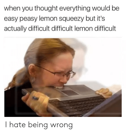 Thought, Lemon, and Easy: when you thought everything would be  easy peasy lemon squeezy but it's  actually difficult difficult lemon difficult I hate being wrong