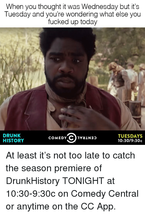 drunkhistory: When you thought it was Wednesday but it's  Tuesday and you're wondering what else you  fucked up today  DRUNK  TUESDAYS  COMEDY C 1vaiNap  HISTORY  10:30/9:30c At least it's not too late to catch the season premiere of DrunkHistory TONIGHT at 10:30-9:30c on Comedy Central or anytime on the CC App.