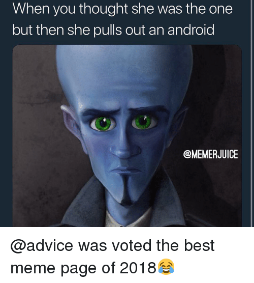 Advice, Android, and Meme: When you thought she was the one  but then she pulls out an android  @MEMERJUICE @advice was voted the best meme page of 2018😂