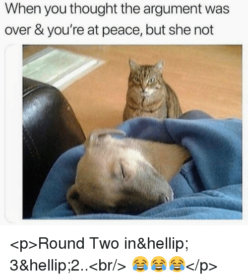 Peace, Thought, and She: When you thought the argument was  over & you're at peace, but she not <p>Round Two in… 3…2..<br/> 😂😂😂</p>