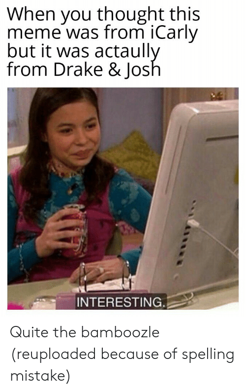 iCarly: When you thought this  meme was from iCarly  but it was actaully  from Drake & Josh  INTERESTING Quite the bamboozle (reuploaded because of spelling mistake)