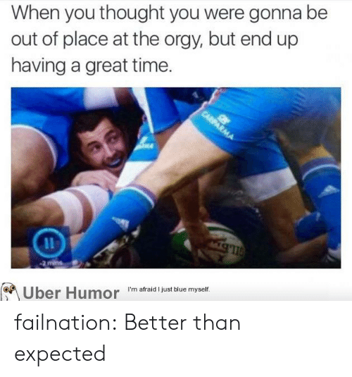 Orgy, Tumblr, and Uber: When you thought you were gonna be  out of place at the orgy, but end up  having a great time.  Uber Humor I'm afraidl just sue myself. failnation:  Better than expected