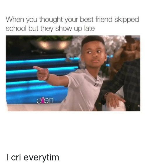 Best Friend, Crying, and Memes: When you thought your best friend skipped  school but they show up late  ellen I cri everytim