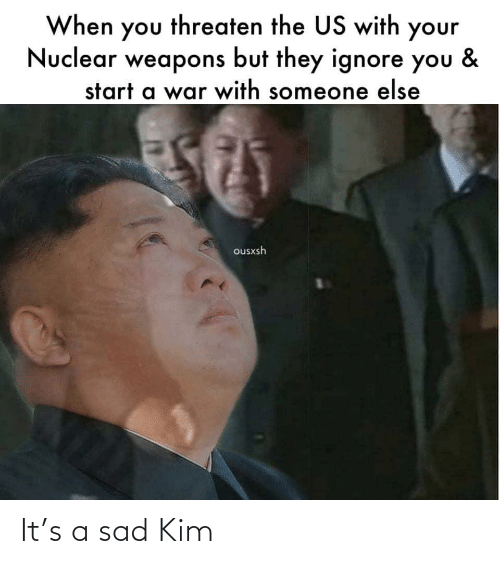 start a: When you threaten the US with your  Nuclear weapons but they ignore you  &  start a war with someone else  ousxsh It's a sad Kim