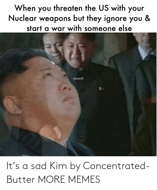 Sad: When you threaten the US with your  Nuclear weapons but they ignore you  &  start a war with someone else  ousxsh It's a sad Kim by Concentrated-Butter MORE MEMES