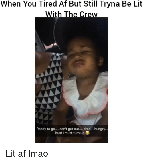 Af, Funny, and Hungry: When You Tired Af But Still Tryna Be Lit  With The Crew  Ready to go  can't get out  tired... hungry  bust I must turn up Lit af lmao