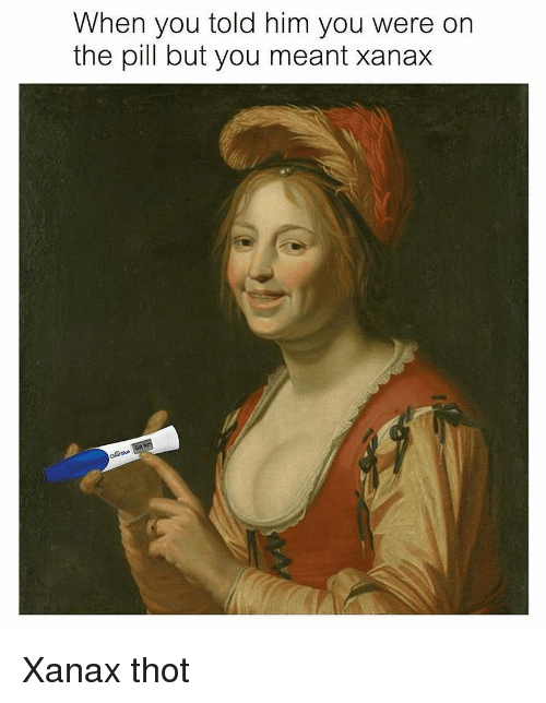 Thot, Xanax, and Classical Art: When you told him you were on  the pill but you meant xanax Xanax thot