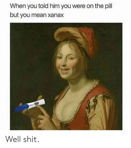Shit, Xanax, and Mean: When you told him you were on the pill  but you mean xanax Well shit.