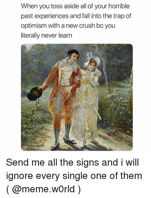 Crush, Fall, and Meme: When you toss aside all of your horrible  past experiences and fall into the trap of  optimism with a new crush bc you  literally never learn Send me all the signs and i will ignore every single one of them ( @meme.w0rld )