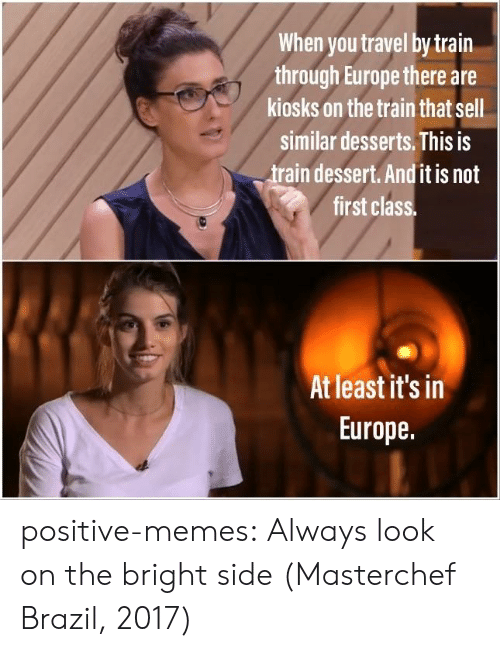 masterchef: When you travel by train  through Europe there are  kiosks on the train that sell  similar desserts. This is  train dessert. And it is not  first class  At least it's in  Europe. positive-memes:  Always look on the bright side (Masterchef Brazil, 2017)