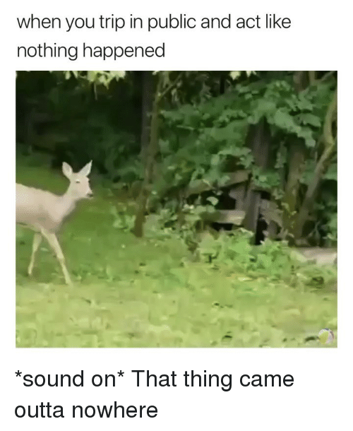 Ironic, Outta, and Act: when you trip in public and act like  nothing happened *sound on* That thing came outta nowhere