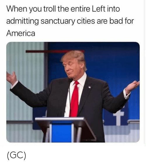 For America: When you troll the entire Left into  admitting sanctuary cities are bad for  America (GC)