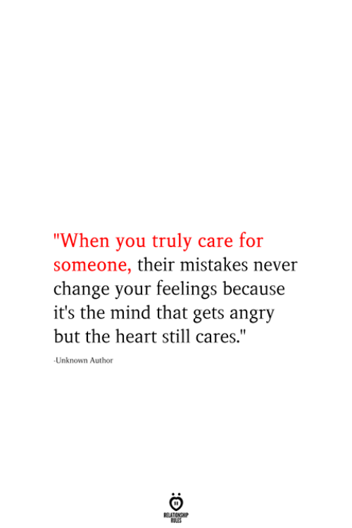 """Heart, Angry, and Change: """"When you truly care for  someone, their mistakes never  change your feelings because  it's the mind that gets angry  but the heart still cares.""""  Unknown Author  RELATIONSHIP  ES"""