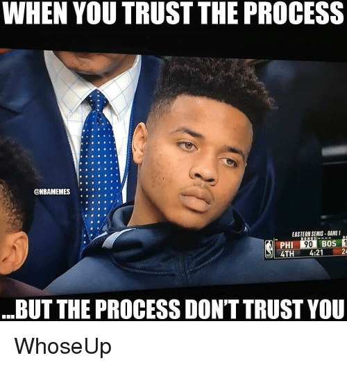 dont trust you: WHEN YOU TRUST THE PROCESS  ONBAMEMES  .  EASTERN SEMIS-GAMEI  PHI  4TH4:21 2  BUT THE PROCESS DON'T TRUST YOU WhoseUp