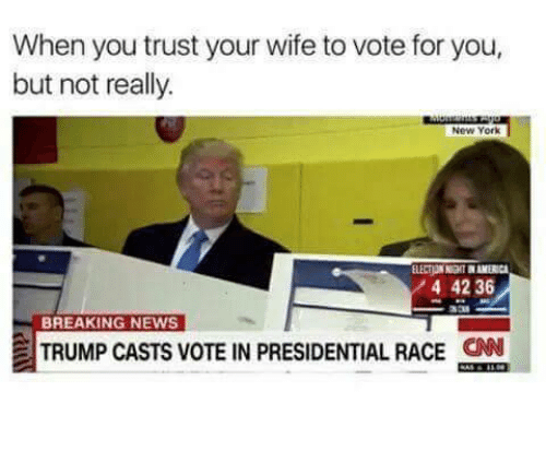 America, New York, and News: When you trust your wife to vote for you,  but not really.  New York  ELECTION NIGHT IN AMERICA  4 42 36  BREAKING NEWS  TRUMP CASTS VOTE IN PRESIDENTIAL RACE  CAN