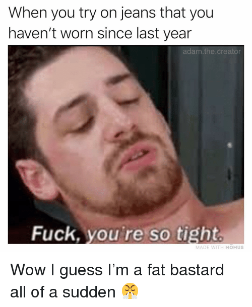 Memes, Wow, and Fuck: When you try on jeans that you  haven't worn since last year  adam.the.creator  Fuck, you're so tight  MADE WITH MOMUS Wow I guess I'm a fat bastard all of a sudden 😤