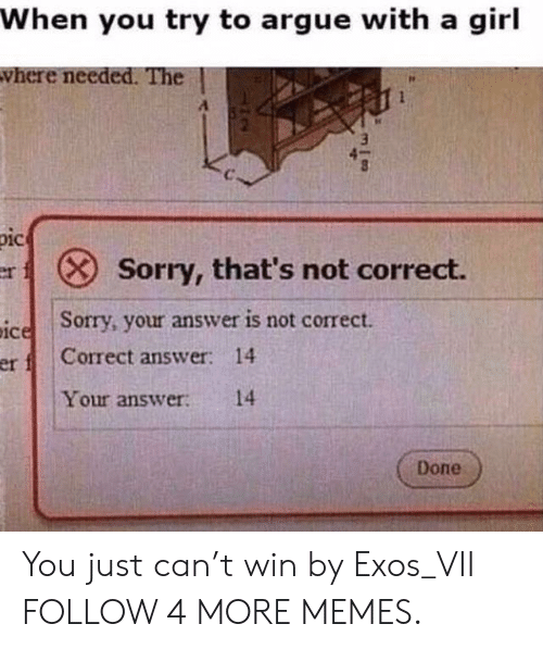 Just Can: When you try to argue with a girl  vhere needed. The  pic  Sorry, that's not correct.  er X  Sorry, your answer is not correct.  ice  Correct answer: 14  er f  Your answer  14  Done You just can't win by Exos_VII FOLLOW 4 MORE MEMES.