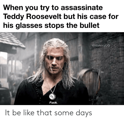 His Glasses: When you try to assassinate  Teddy Roosevelt but his case for  his glasses stops the bullet  @HistoryOC  Fuck. It be like that some days