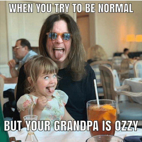 Be Normal: WHEN YOU TRY TO BE NORMAL  BUT YOUR GRANDPA IS OZZY