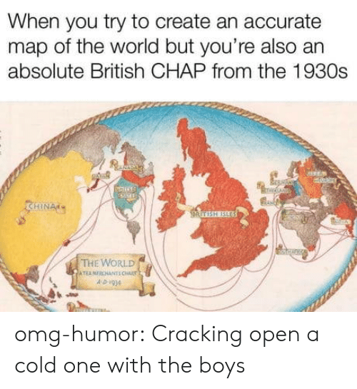 Omg, Tumblr, and Blog: When you try to create an accurate  map of the world but you're also an  absolute British CHAP from the 1930s  HIN  THE WORLD  A D-I94 omg-humor:  Cracking open a cold one with the boys