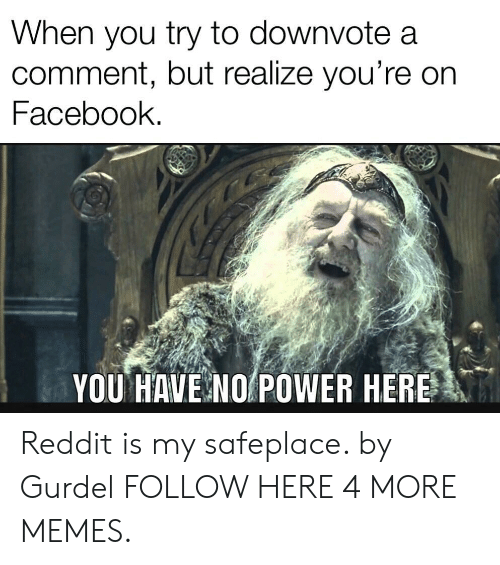 Commenter: When you try to downvote a  comment, but realize you're on  Facebook.  YOU HAVE NO POWER HERE Reddit is my safeplace. by Gurdel FOLLOW HERE 4 MORE MEMES.