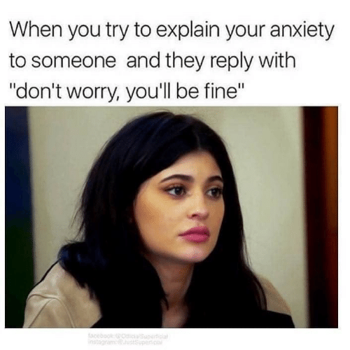 "Anxiety, They, and You: When you try to explain your anxiety  to someone and they reply with  ""don't worry, you'll be fine"""
