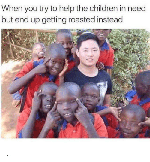 Getting Roasted: When you try to help the children in need  but end up getting roasted instead ..