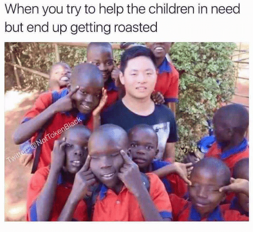 roasted: When you try to help the children in need  but end up getting roasted  Twitter @NotTokenBlack