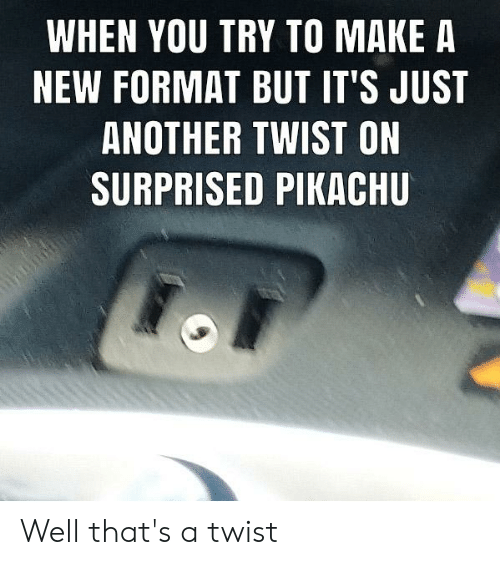 Pikachu, Dank Memes, and Another: WHEN YOU TRY TO MAKE A  NEW FORMAT BUT IT'S JUST  ANOTHER TWIST ON  SURPRISED PIKACHU Well that's a twist