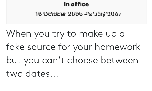 make up: When you try to make up a fake source for your homework but you can't choose between two dates...