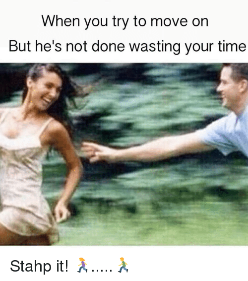 stahp: When you try to move on  But he's not done wasting your time Stahp it! 🏃‍♀️.....🏃‍♂️
