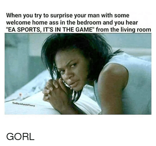 """welcome-home: When you try to surprise your man with some  welcome home ass in the bedroom and you hear  """"EA SPORTS, IT'S IN THE GAME"""" from the living room  TheBlackDonaldTrmp GORL"""