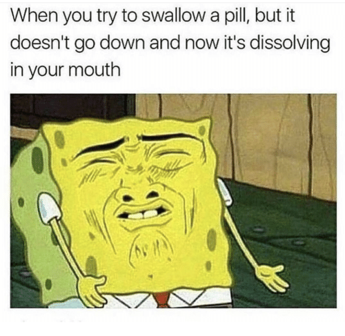 In Your Mouth: When you try to swallow a pill, but it  doesn't go down and now it's dissolving  in your mouth