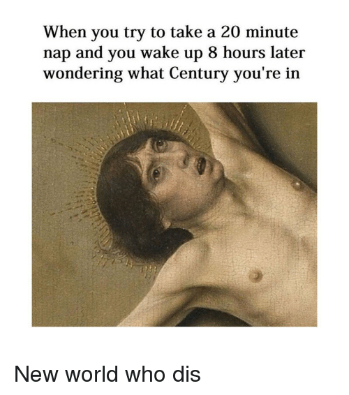 Who Dis, World, and Classical Art: When you try to take a 20 minute  nap and you wake up 8 hours later  wondering what Century you're in New world who dis