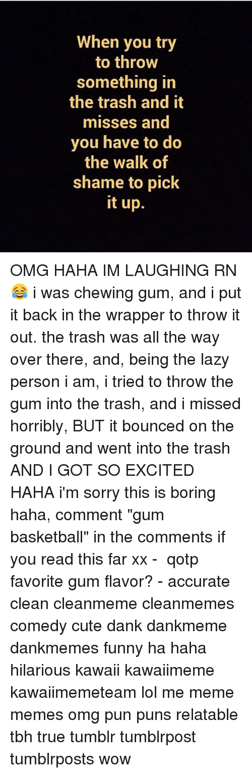 "Basketball, Cute, and Dank: When you try  to throw  something in  the trash and it  misses and  you have to do  the walk of  shame to pick  it up. OMG HAHA IM LAUGHING RN 😂 i was chewing gum, and i put it back in the wrapper to throw it out. the trash was all the way over there, and, being the lazy person i am, i tried to throw the gum into the trash, and i missed horribly, BUT it bounced on the ground and went into the trash AND I GOT SO EXCITED HAHA i'm sorry this is boring haha, comment ""gum basketball"" in the comments if you read this far xx - ✿ qotp ↬ favorite gum flavor? - accurate clean cleanmeme cleanmemes comedy cute dank dankmeme dankmemes funny ha haha hilarious kawaii kawaiimeme kawaiimemeteam lol me meme memes omg pun puns relatable tbh true tumblr tumblrpost tumblrposts wow"
